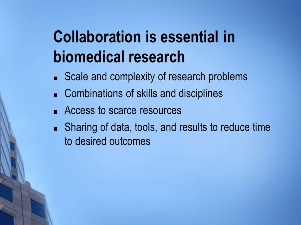 Collaboration is essential in biomedical research Scale and complexity of research problems Combinations of skills and disciplines Access to scarce resources Sharing of data, tools, and results to reduce time to desired outcomes