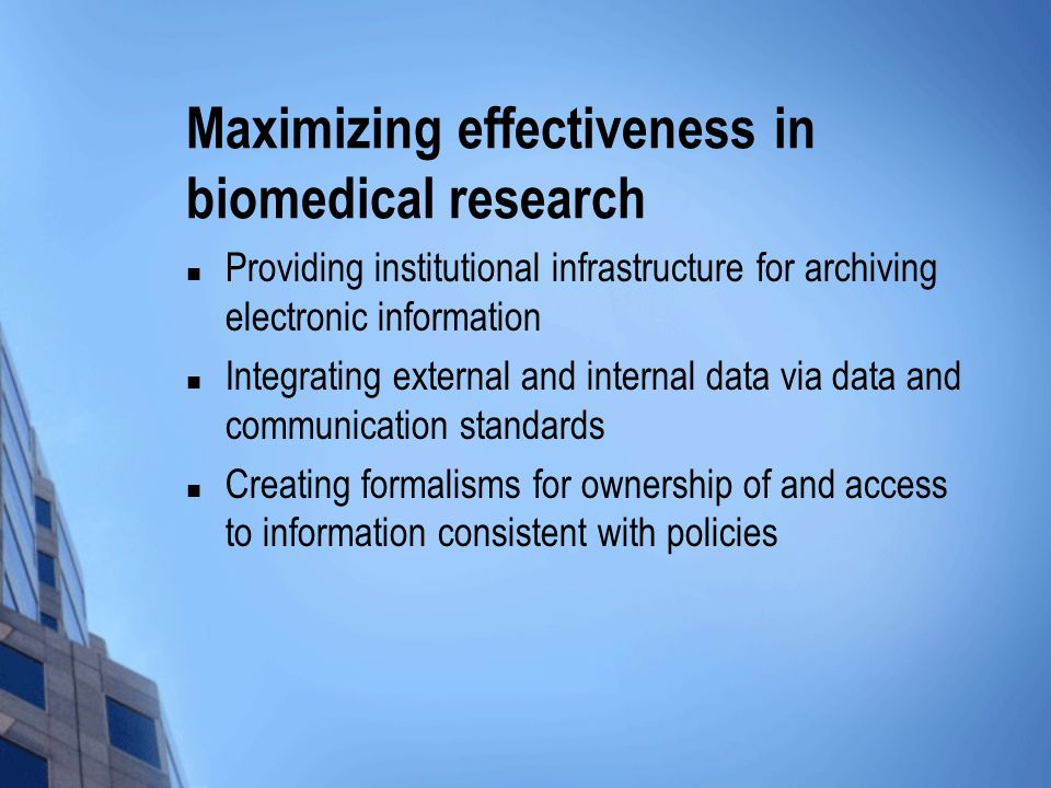 Maximizing effectiveness in biomedical research Providing institutional infrastructure for archiving electronic information Integrating external and internal data via data and communication standards Creating formalisms for ownership of and access to information consistent with policies