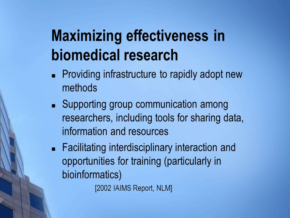 Maximizing effectiveness in biomedical research Providing infrastructure to rapidly adopt new methods Supporting group communication among researchers, including tools for sharing data, information and resources Facilitating interdisciplinary interaction and opportunities for training (particularly in bioinformatics) [2002 IAIMS Report, NLM]
