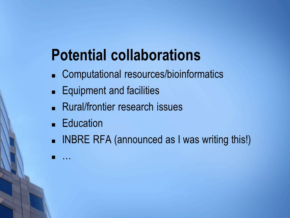 Potential collaborations Computational resources/bioinformatics Equipment and facilities Rural/frontier research issues Education INBRE RFA (announced as I was writing this!) …