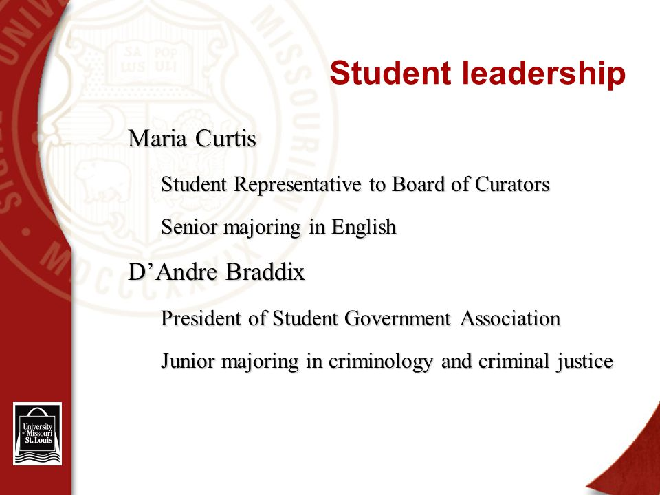 Student leadership Maria Curtis Student Representative to Board of Curators Senior majoring in English D'Andre Braddix President of Student Government Association Junior majoring in criminology and criminal justice
