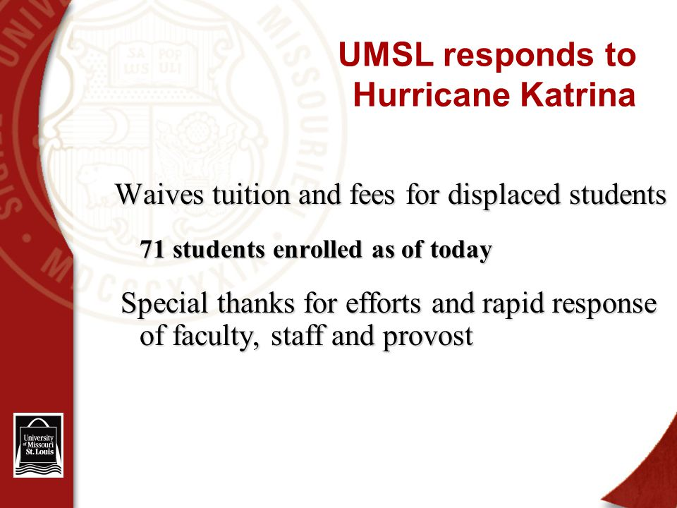UMSL responds to Hurricane Katrina Waives tuition and fees for displaced students 71 students enrolled as of today Special thanks for efforts and rapid response of faculty, staff and provost Special thanks for efforts and rapid response of faculty, staff and provost