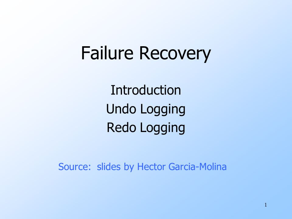 1 Failure Recovery Introduction Undo Logging Redo Logging Source: slides by Hector Garcia-Molina