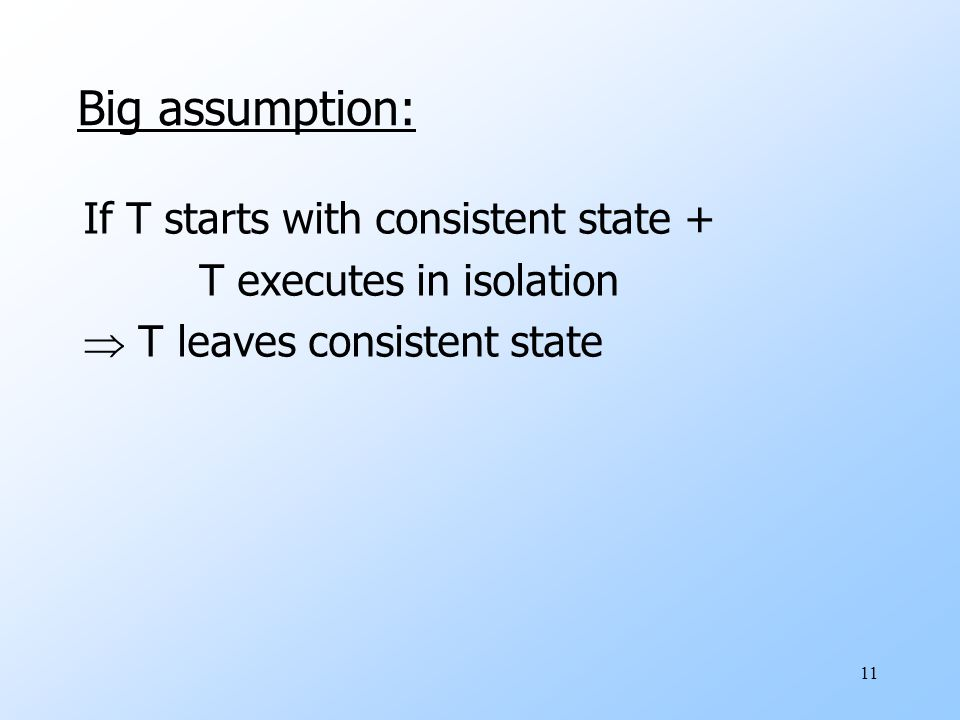 11 Big assumption: If T starts with consistent state + T executes in isolation  T leaves consistent state