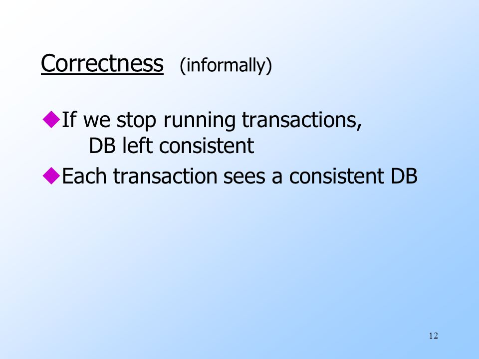 12 Correctness (informally) uIf we stop running transactions, DB left consistent uEach transaction sees a consistent DB