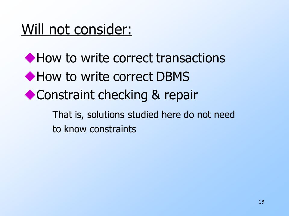 15 Will not consider: uHow to write correct transactions uHow to write correct DBMS uConstraint checking & repair That is, solutions studied here do not need to know constraints