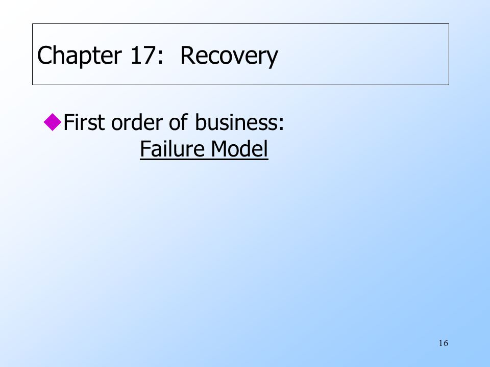16 Chapter 17: Recovery uFirst order of business: Failure Model