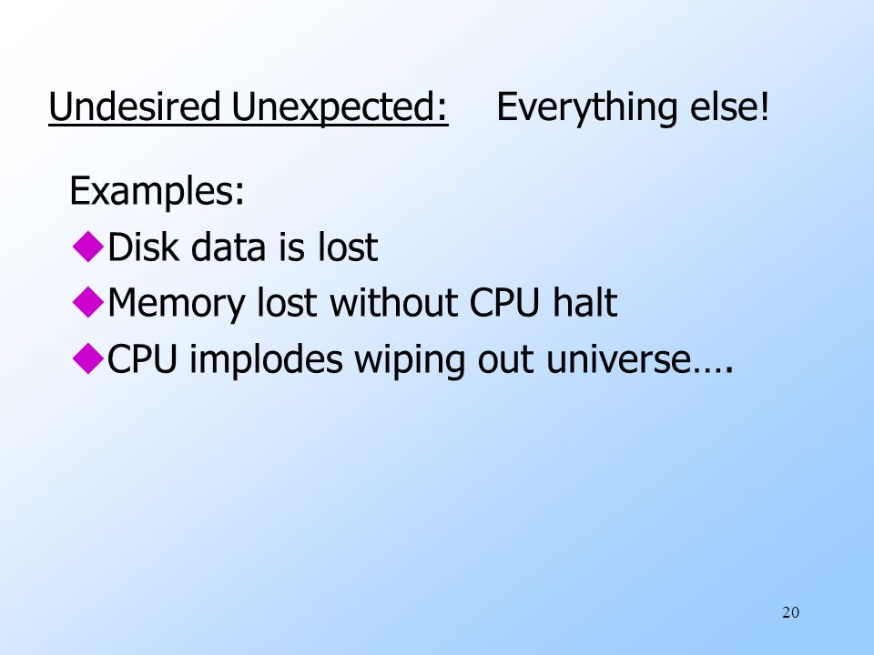 20 Examples: uDisk data is lost uMemory lost without CPU halt uCPU implodes wiping out universe….