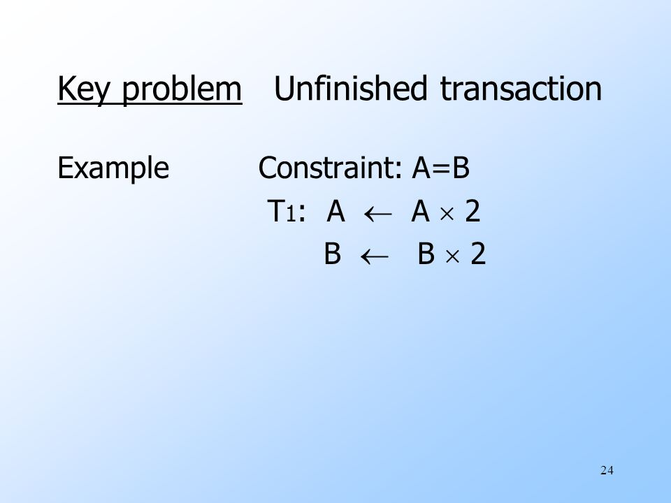 24 Key problem Unfinished transaction ExampleConstraint: A=B T 1 : A  A  2 B  B  2