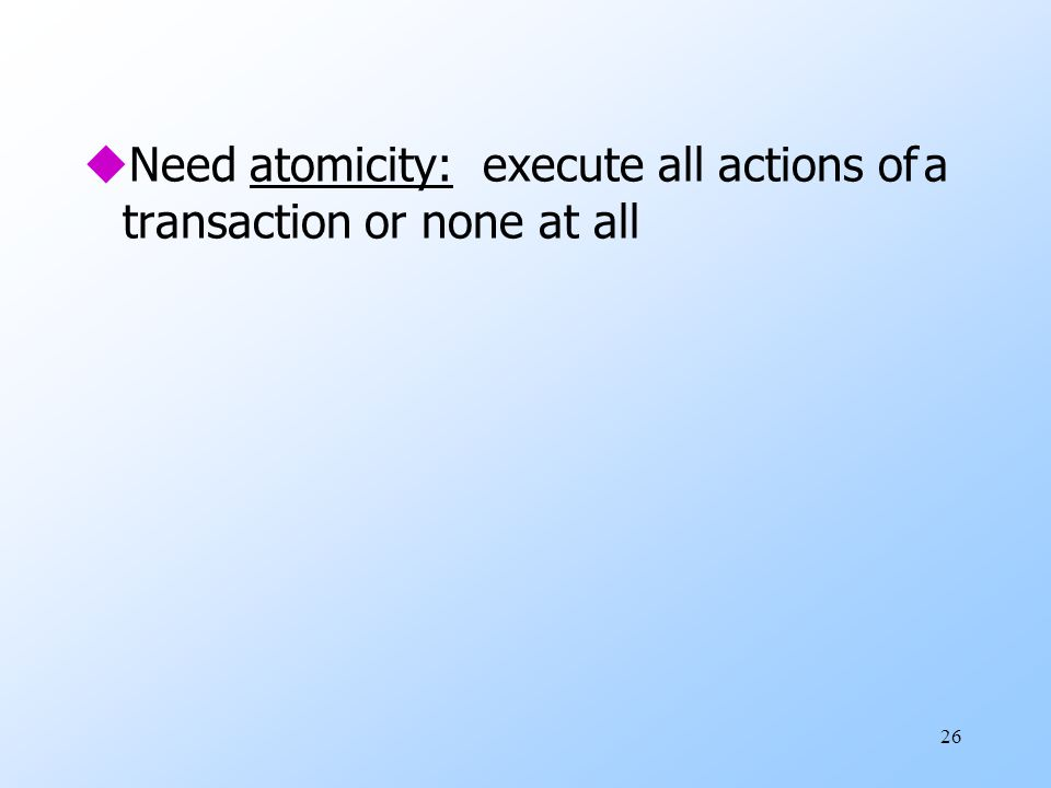 26 uNeed atomicity: execute all actions ofa transaction or none at all