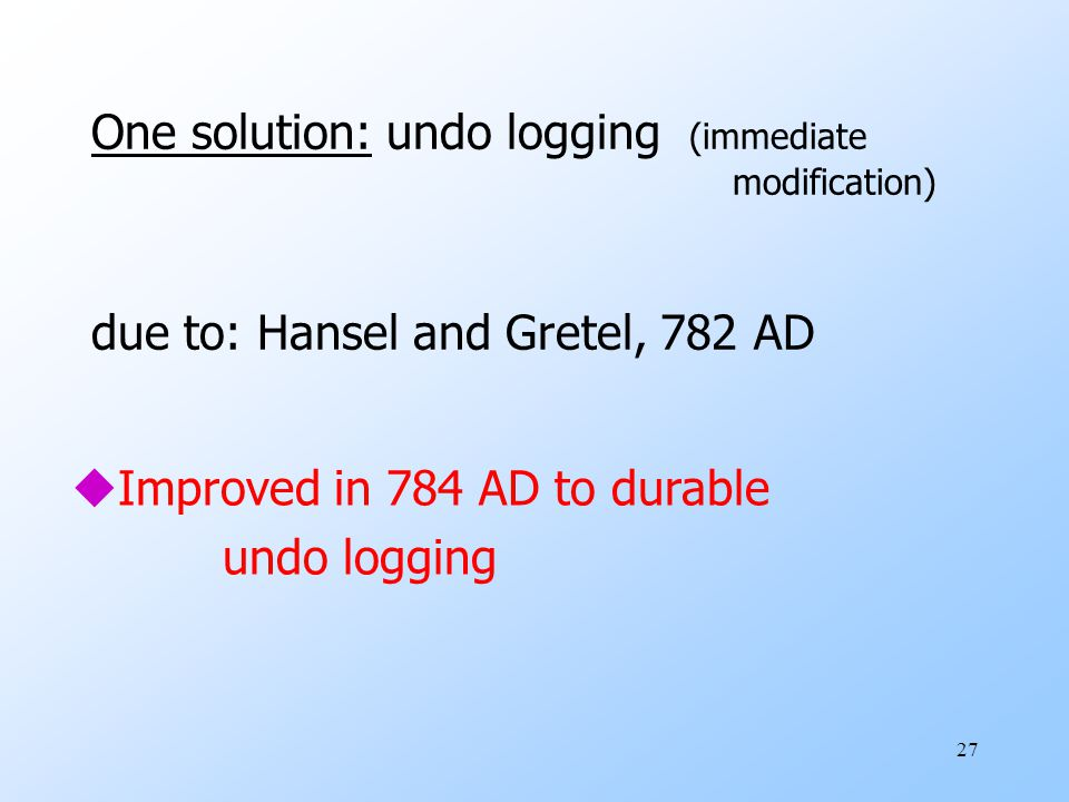 27 One solution: undo logging (immediate modification) due to: Hansel and Gretel, 782 AD uImproved in 784 AD to durable undo logging