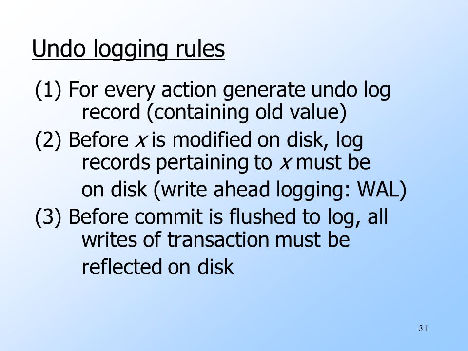 31 Undo logging rules (1) For every action generate undo log record (containing old value) (2) Before x is modified on disk, log records pertaining to x must be on disk (write ahead logging: WAL) (3) Before commit is flushed to log, all writes of transaction must be reflected on disk