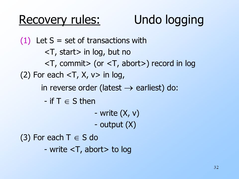 32 Recovery rules: Undo logging (1)Let S = set of transactions with in log, but no (or ) record in log (2) For each in log, in reverse order (latest  earliest) do: - if T  S then - write (X, v) - output (X) (3) For each T  S do - write to log