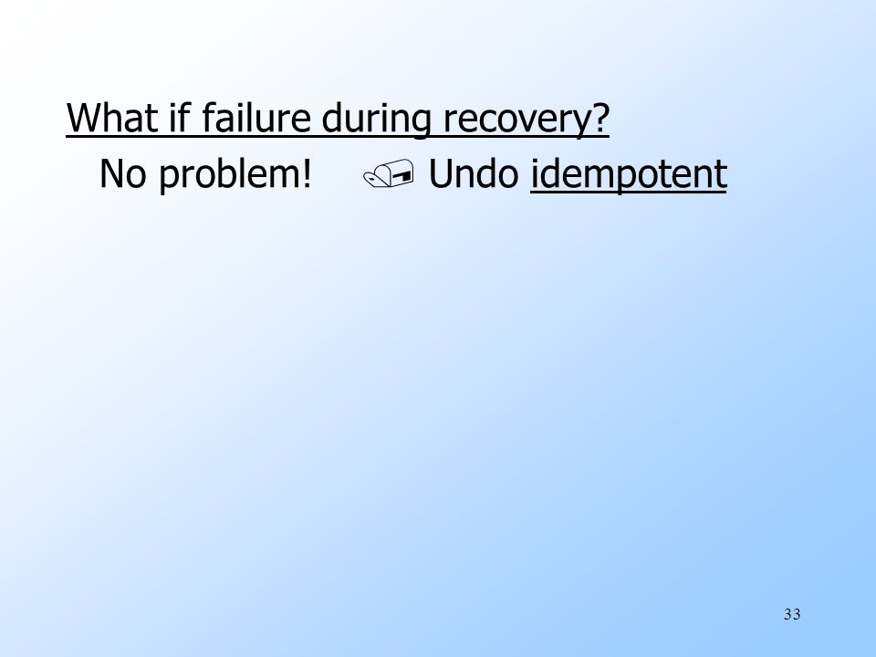 33 What if failure during recovery No problem!  Undo idempotent