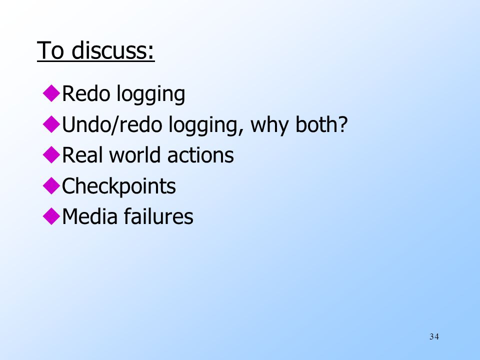 34 To discuss: uRedo logging uUndo/redo logging, why both.