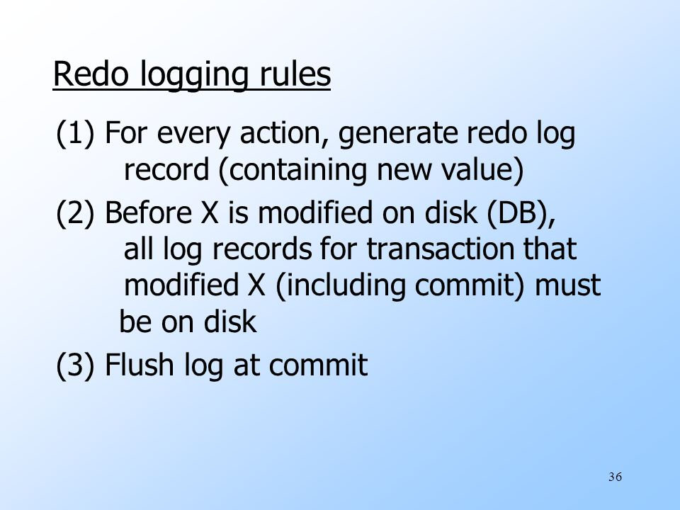 36 Redo logging rules (1) For every action, generate redo log record (containing new value) (2) Before X is modified on disk (DB), all log records for transaction that modified X (including commit) must be on disk (3) Flush log at commit