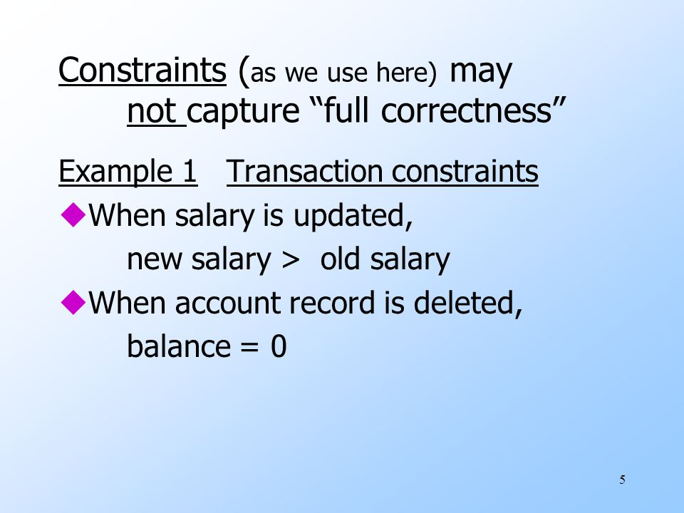 5 Constraints ( as we use here) may not capture full correctness Example 1 Transaction constraints uWhen salary is updated, new salary > old salary uWhen account record is deleted, balance = 0