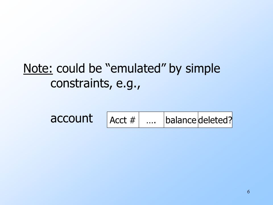 6 Note: could be emulated by simple constraints, e.g., account Acct #….balancedeleted