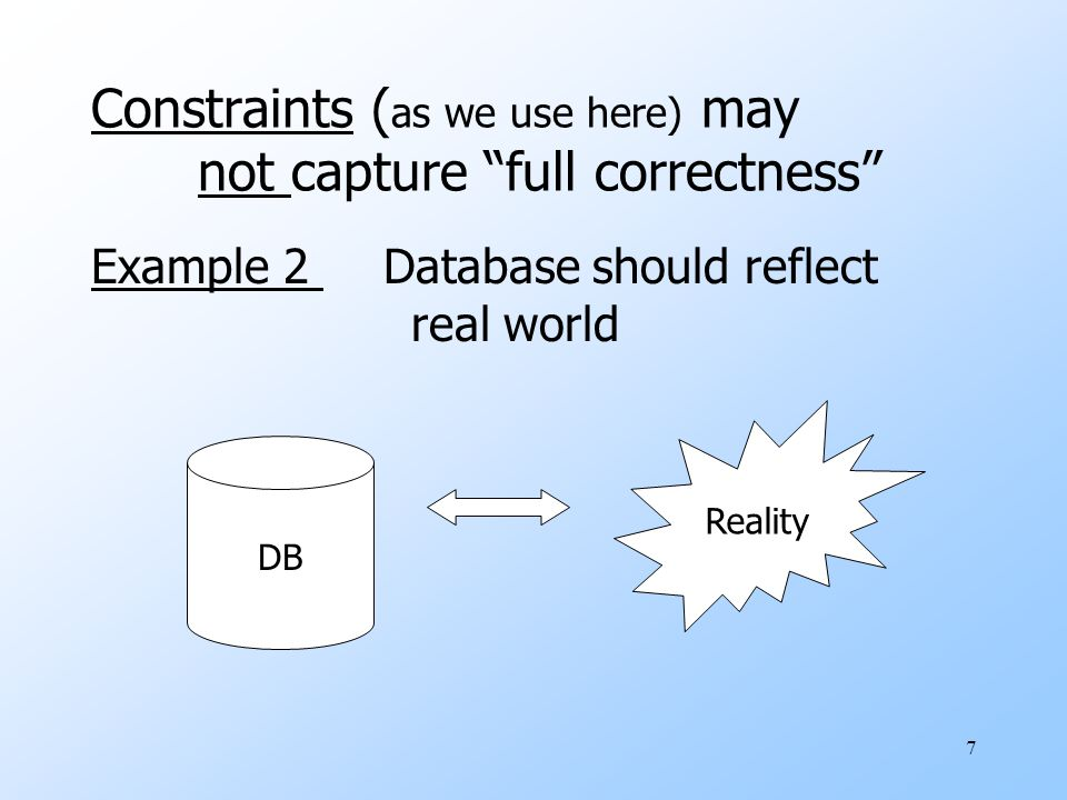 7 Example 2 Database should reflect real world DB Reality Constraints ( as we use here) may not capture full correctness