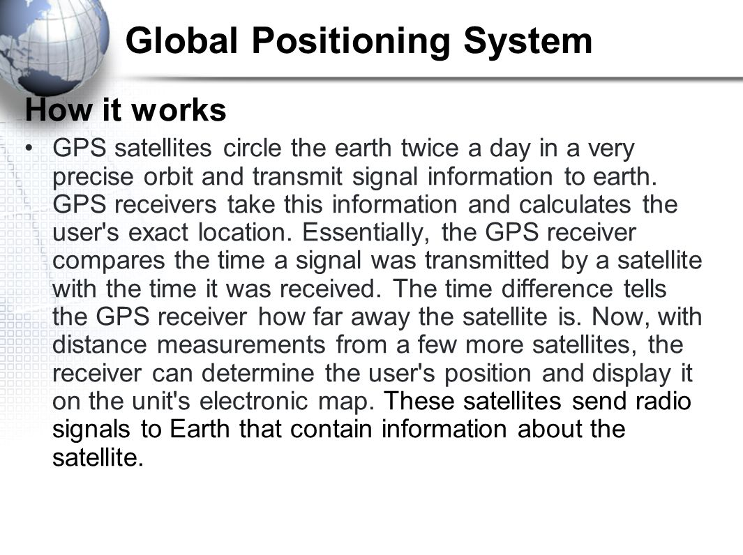 Global Positioning System How it works GPS satellites circle the earth twice a day in a very precise orbit and transmit signal information to earth.