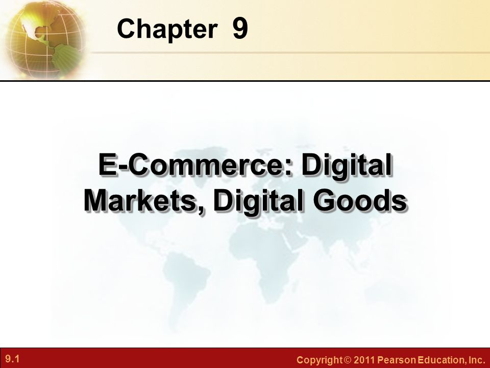 9.1 Copyright © 2011 Pearson Education, Inc. 9 Chapter E-Commerce: Digital Markets, Digital Goods