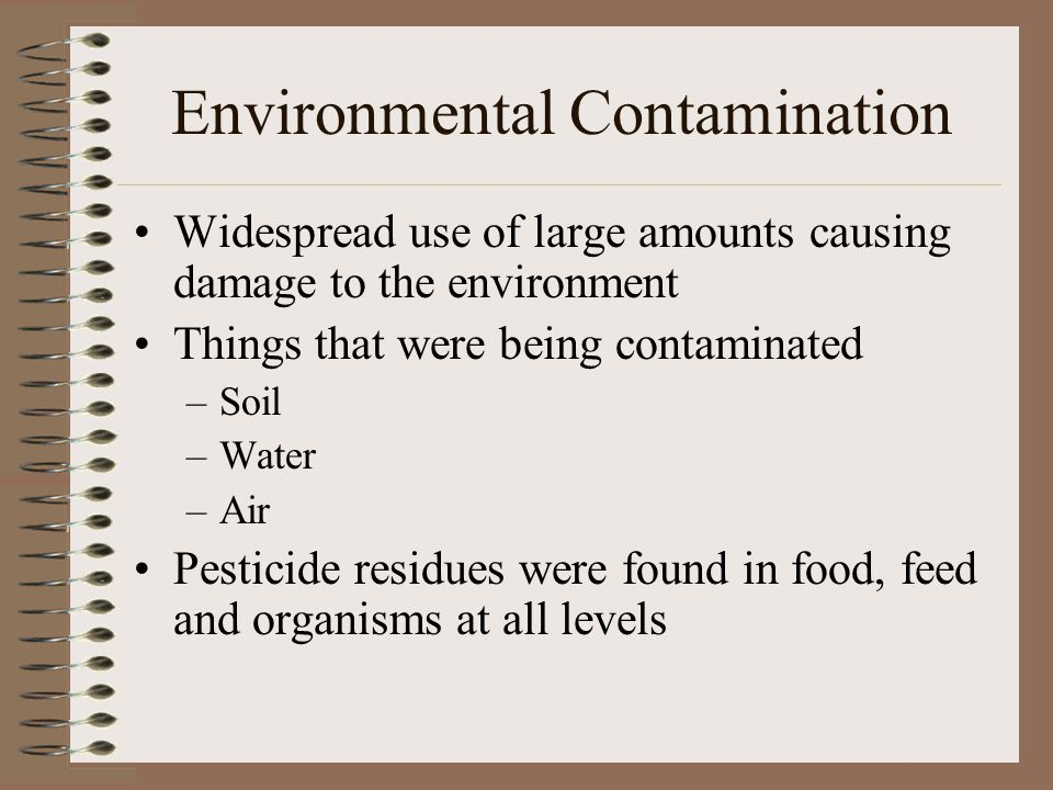 Environmental Contamination Widespread use of large amounts causing damage to the environment Things that were being contaminated –Soil –Water –Air Pesticide residues were found in food, feed and organisms at all levels