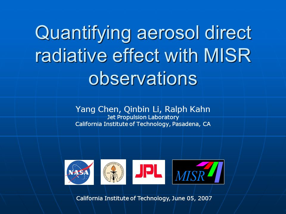 Quantifying aerosol direct radiative effect with MISR observations Yang Chen, Qinbin Li, Ralph Kahn Jet Propulsion Laboratory California Institute of Technology, Pasadena, CA California Institute of Technology, June 05, 2007