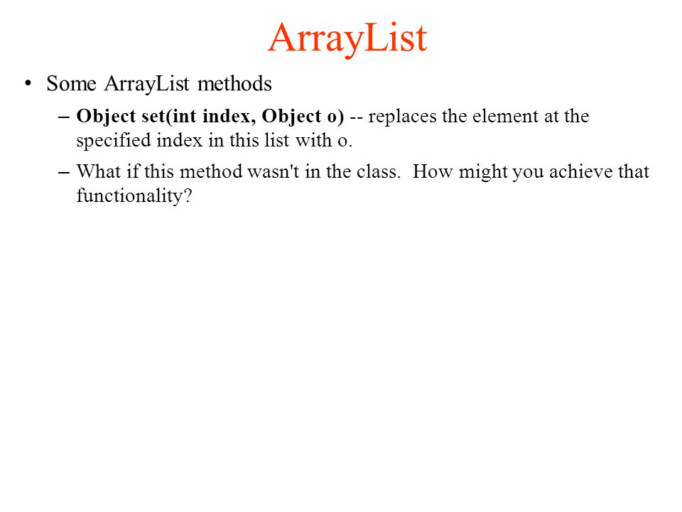 ArrayList Some ArrayList methods – Object set(int index, Object o) -- replaces the element at the specified index in this list with o.