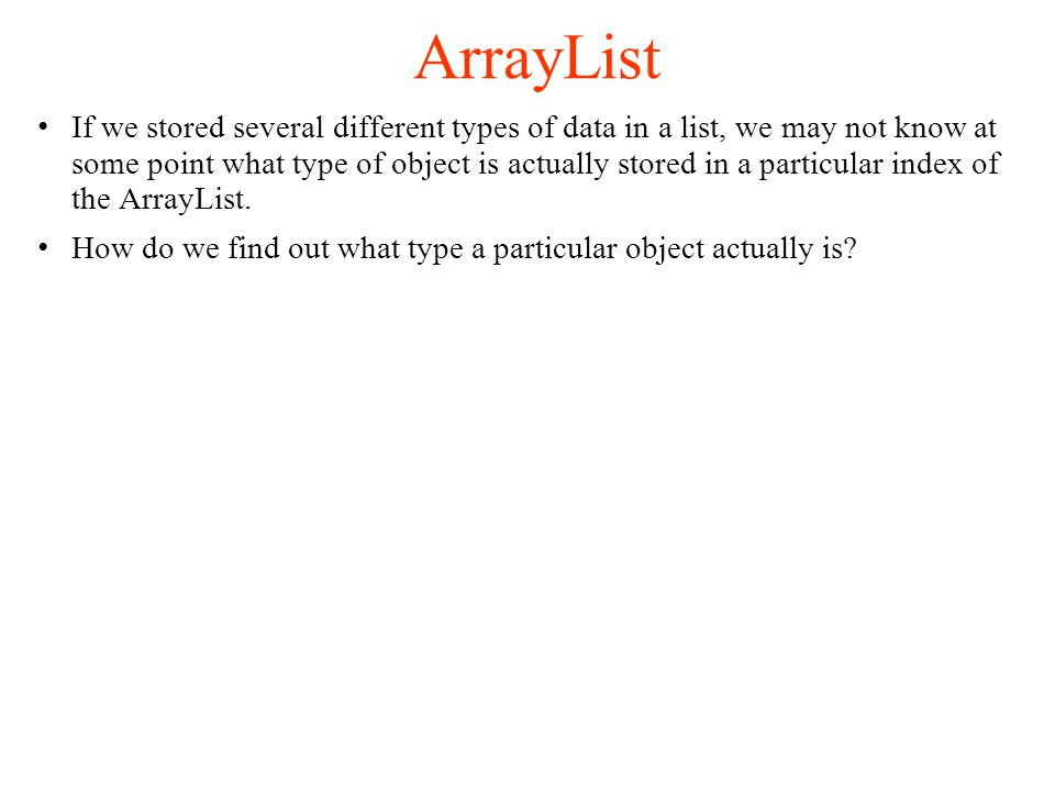ArrayList If we stored several different types of data in a list, we may not know at some point what type of object is actually stored in a particular index of the ArrayList.