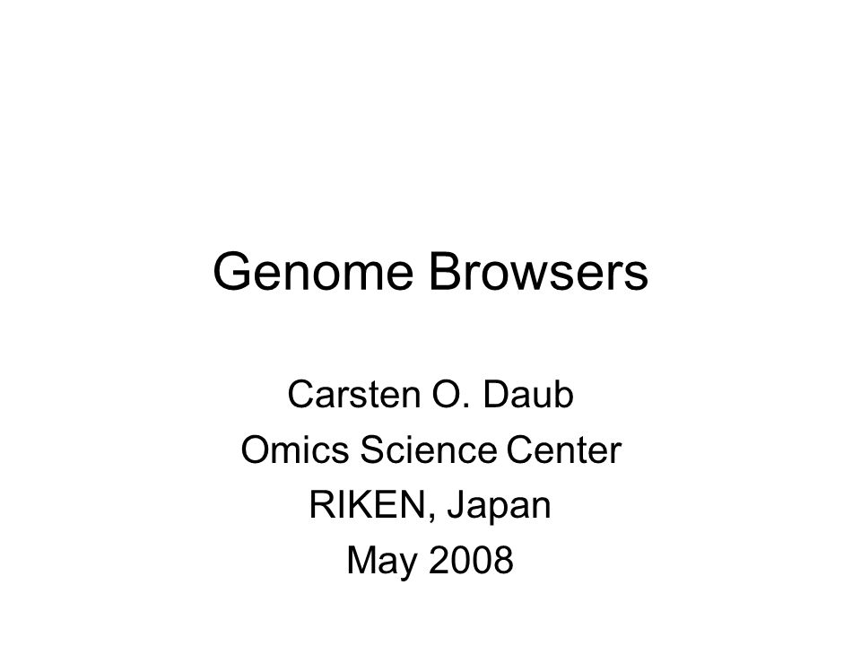 Genome Browsers Carsten O. Daub Omics Science Center RIKEN, Japan May 2008