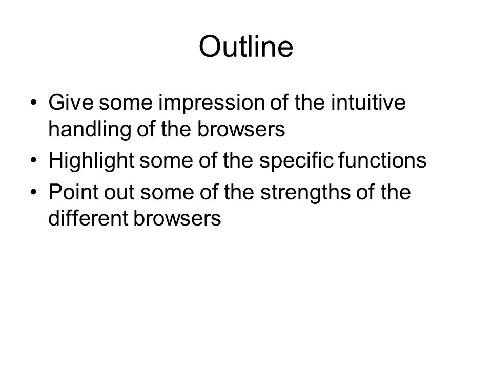 Outline Give some impression of the intuitive handling of the browsers Highlight some of the specific functions Point out some of the strengths of the different browsers