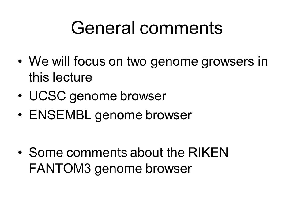 General comments We will focus on two genome growsers in this lecture UCSC genome browser ENSEMBL genome browser Some comments about the RIKEN FANTOM3 genome browser