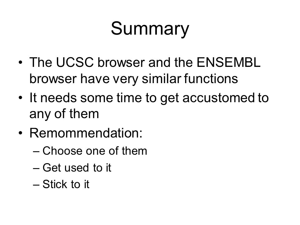 Summary The UCSC browser and the ENSEMBL browser have very similar functions It needs some time to get accustomed to any of them Remommendation: –Choose one of them –Get used to it –Stick to it