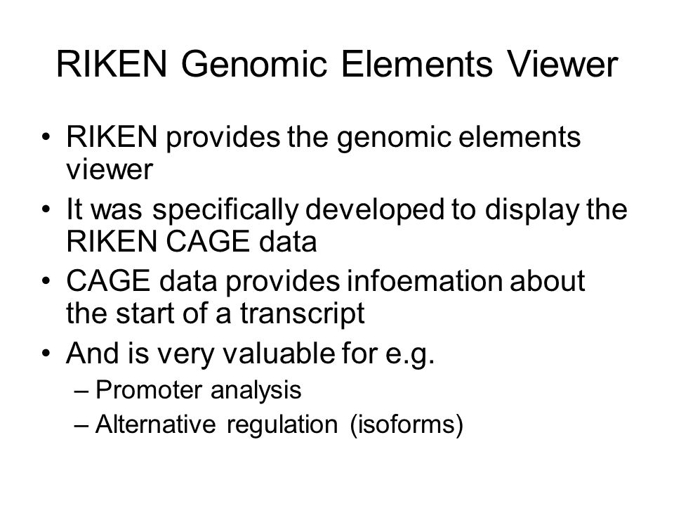 RIKEN Genomic Elements Viewer RIKEN provides the genomic elements viewer It was specifically developed to display the RIKEN CAGE data CAGE data provides infoemation about the start of a transcript And is very valuable for e.g.