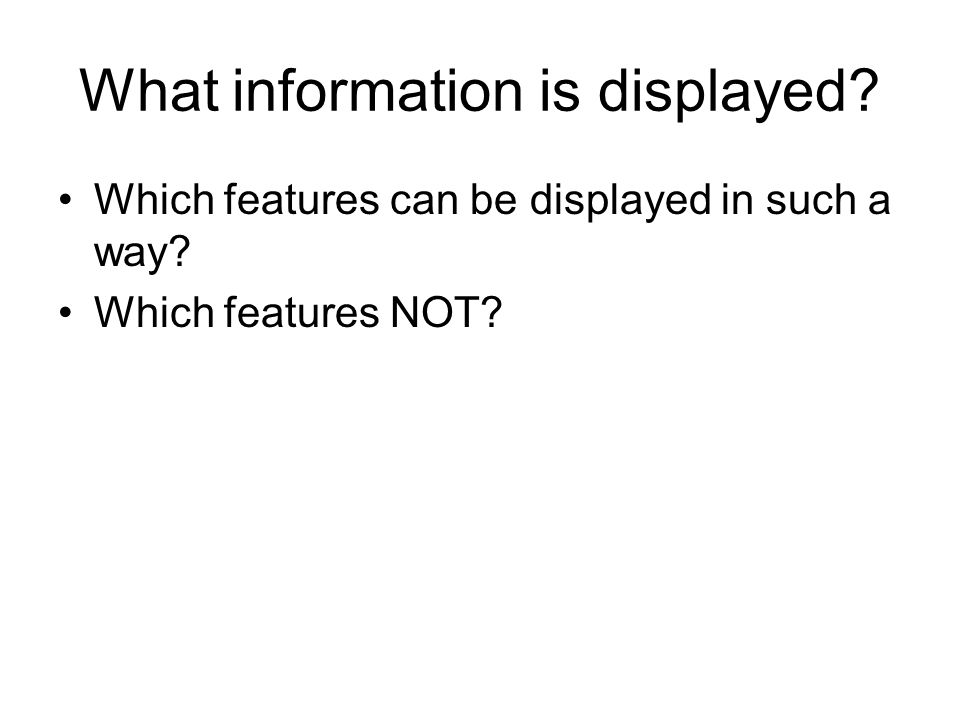 What information is displayed Which features can be displayed in such a way Which features NOT