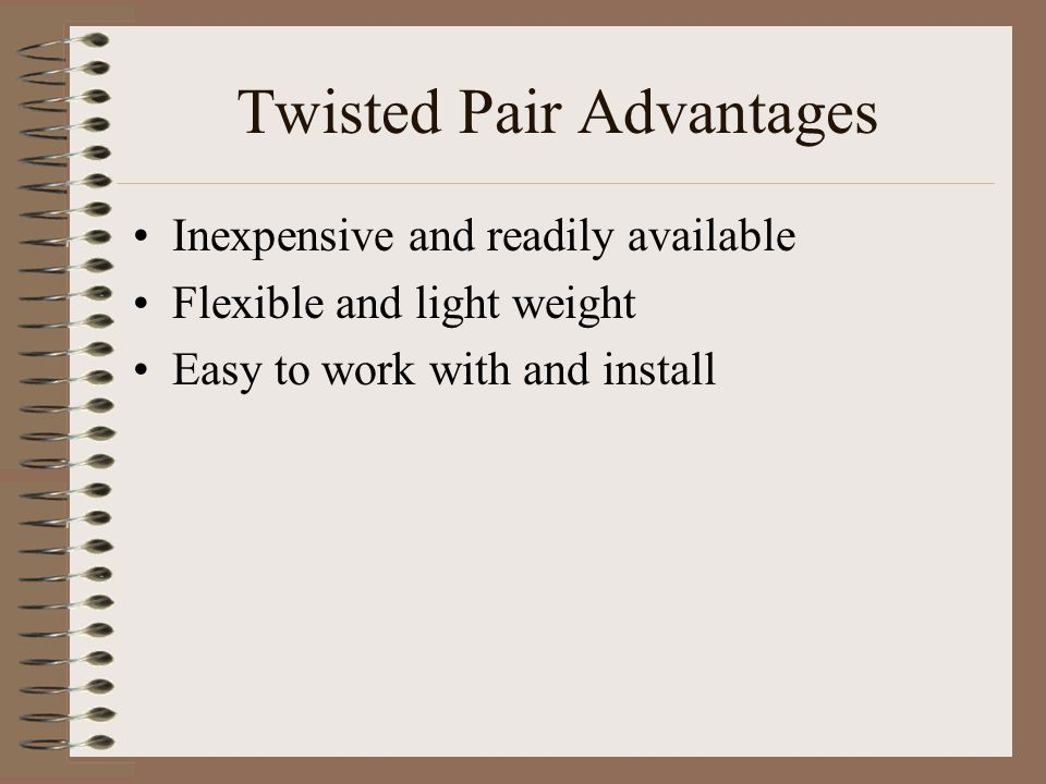 Twisted Pair Advantages Inexpensive and readily available Flexible and light weight Easy to work with and install