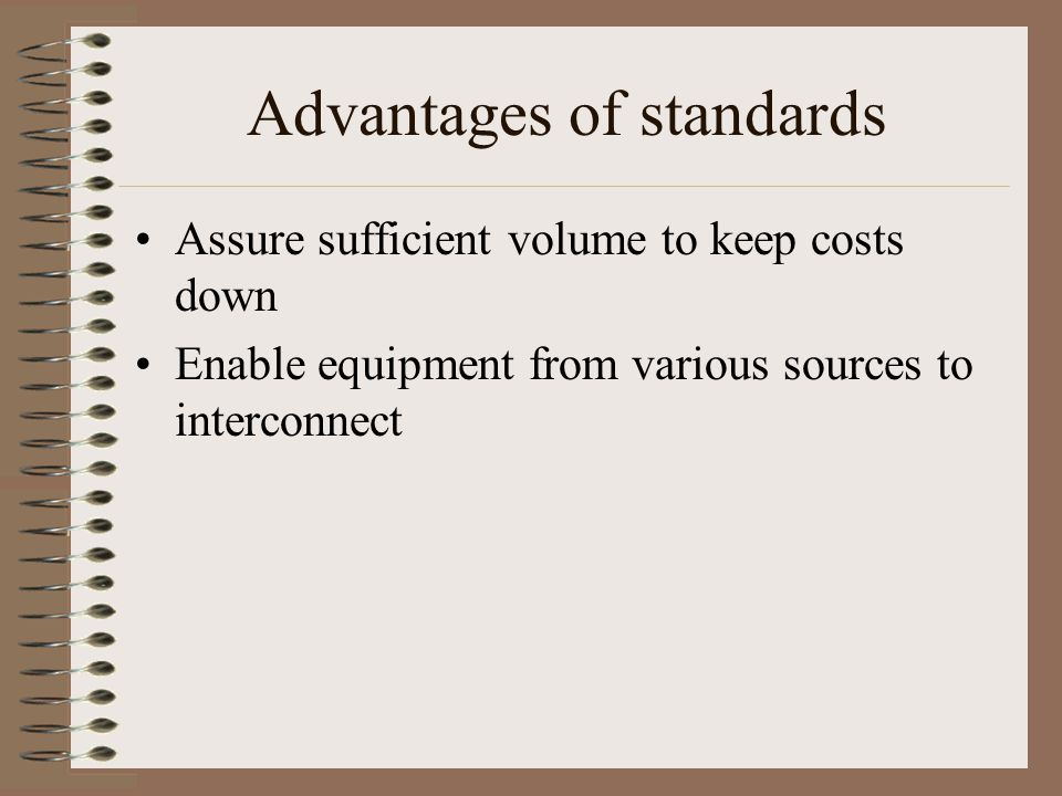 Advantages of standards Assure sufficient volume to keep costs down Enable equipment from various sources to interconnect