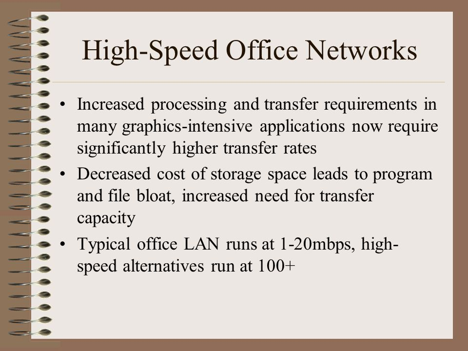 High-Speed Office Networks Increased processing and transfer requirements in many graphics-intensive applications now require significantly higher transfer rates Decreased cost of storage space leads to program and file bloat, increased need for transfer capacity Typical office LAN runs at 1-20mbps, high- speed alternatives run at 100+