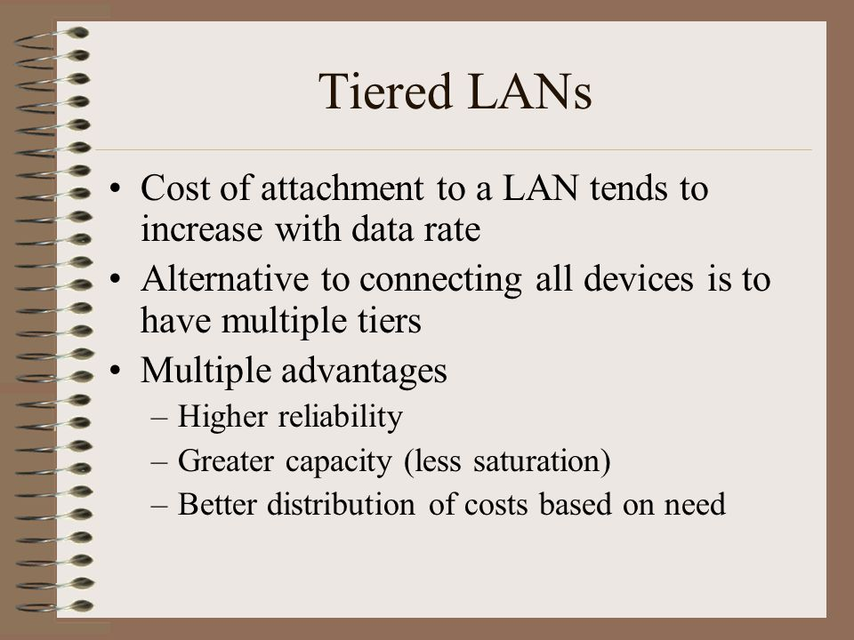 Tiered LANs Cost of attachment to a LAN tends to increase with data rate Alternative to connecting all devices is to have multiple tiers Multiple advantages –Higher reliability –Greater capacity (less saturation) –Better distribution of costs based on need