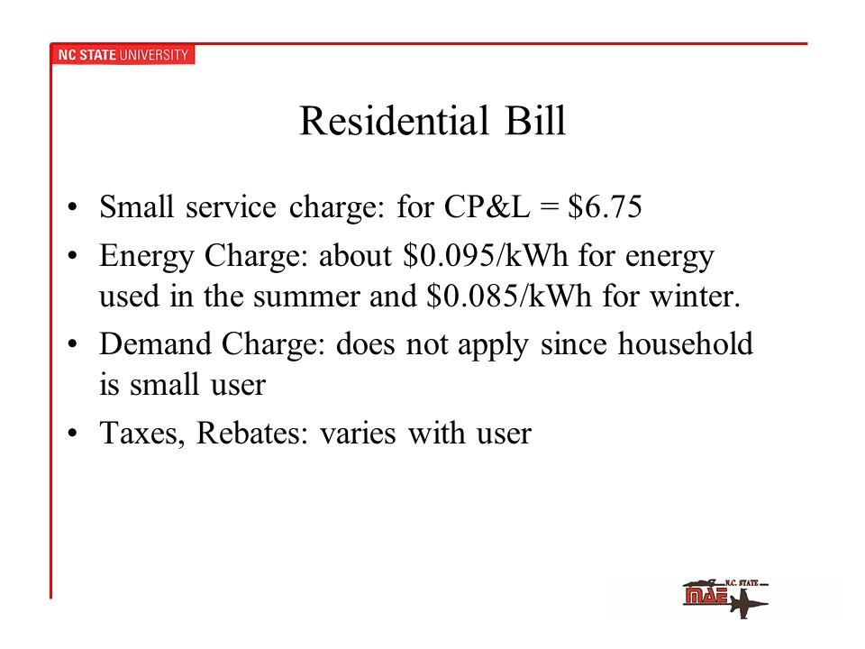 Residential Bill Small service charge: for CP&L = $6.75 Energy Charge: about $0.095/kWh for energy used in the summer and $0.085/kWh for winter.