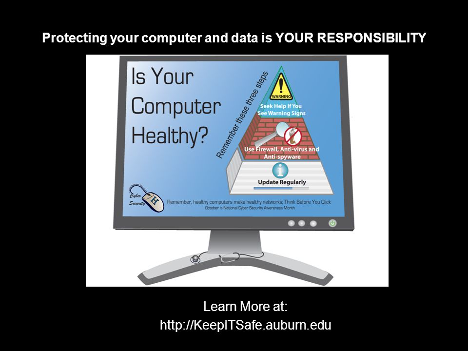 Protecting your computer and data is YOUR RESPONSIBILITY Learn More at: