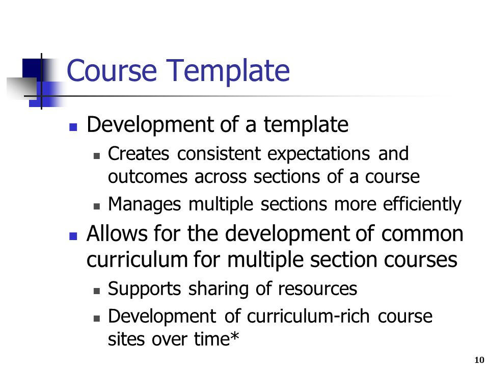 10 Course Template Development of a template Creates consistent expectations and outcomes across sections of a course Manages multiple sections more efficiently Allows for the development of common curriculum for multiple section courses Supports sharing of resources Development of curriculum-rich course sites over time*