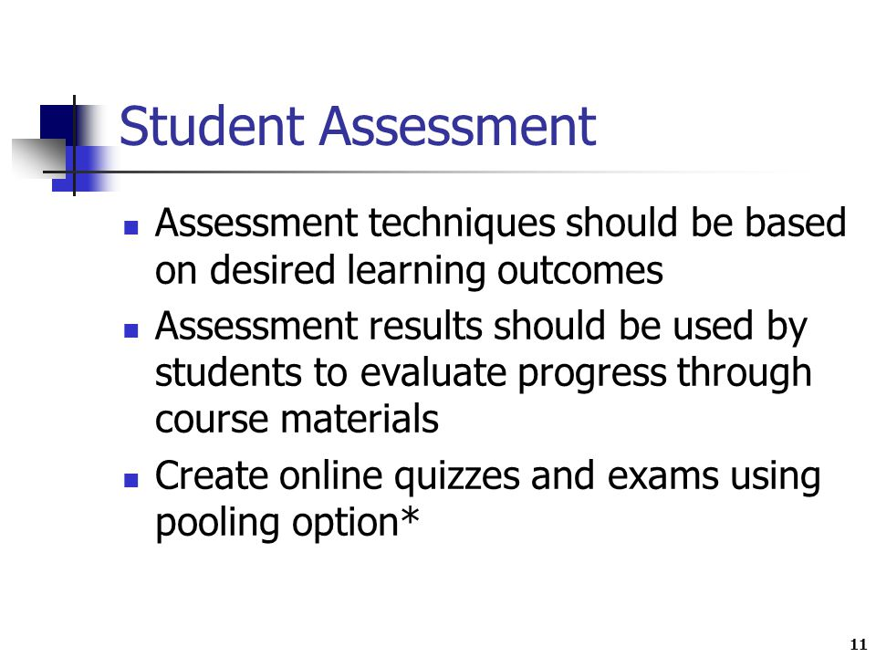 11 Student Assessment Assessment techniques should be based on desired learning outcomes Assessment results should be used by students to evaluate progress through course materials Create online quizzes and exams using pooling option*