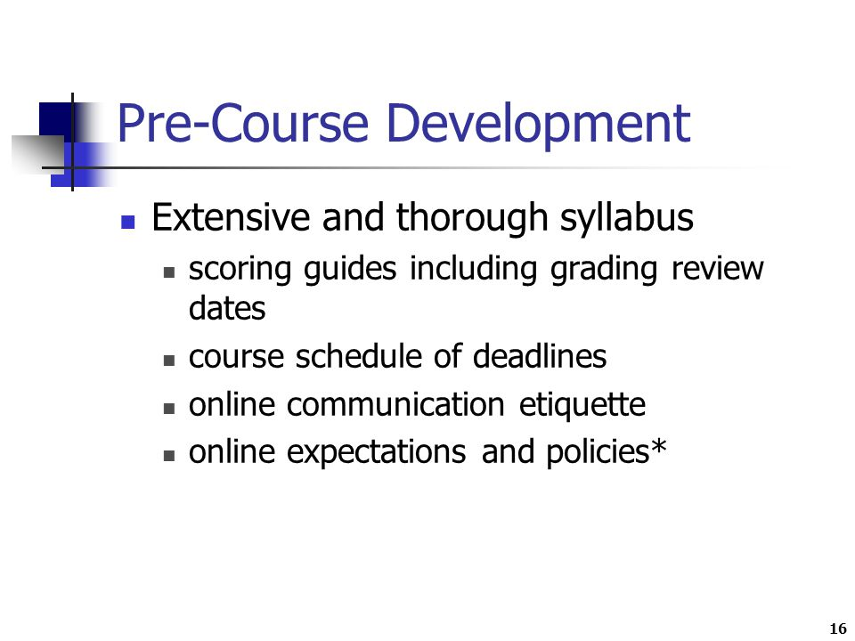 16 Pre-Course Development Extensive and thorough syllabus scoring guides including grading review dates course schedule of deadlines online communication etiquette online expectations and policies*