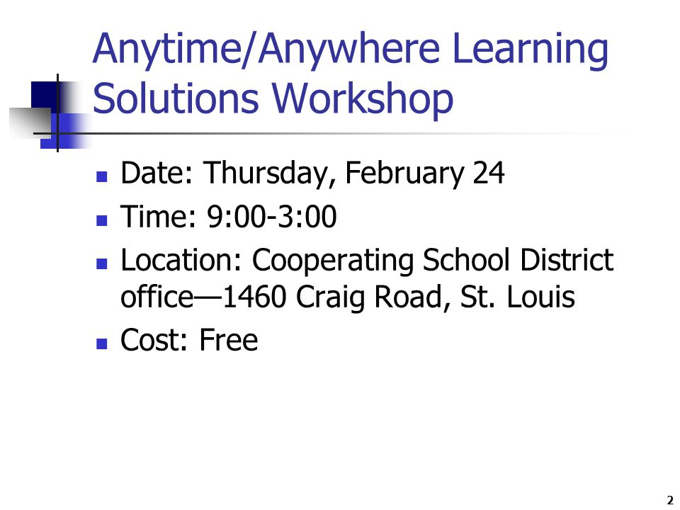2 Anytime/Anywhere Learning Solutions Workshop Date: Thursday, February 24 Time: 9:00-3:00 Location: Cooperating School District office—1460 Craig Road, St.