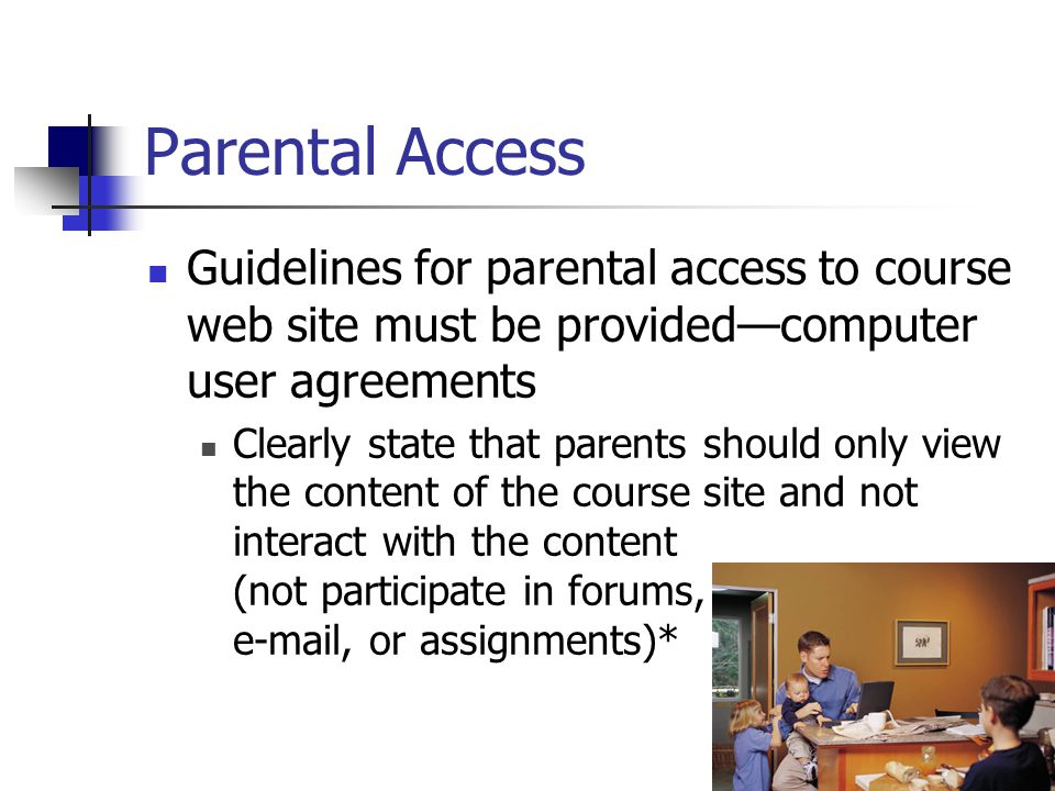 20 Parental Access Guidelines for parental access to course web site must be provided—computer user agreements Clearly state that parents should only view the content of the course site and not interact with the content (not participate in forums,  , or assignments)*