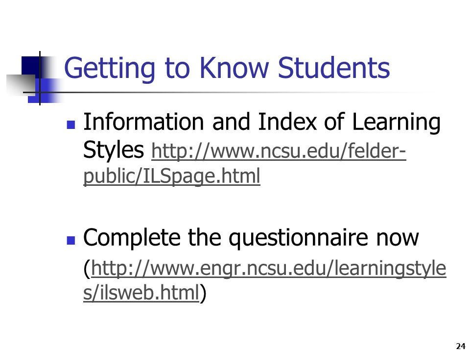 24 Getting to Know Students Information and Index of Learning Styles   public/ILSpage.html   public/ILSpage.html Complete the questionnaire now (  s/ilsweb.html)  s/ilsweb.html