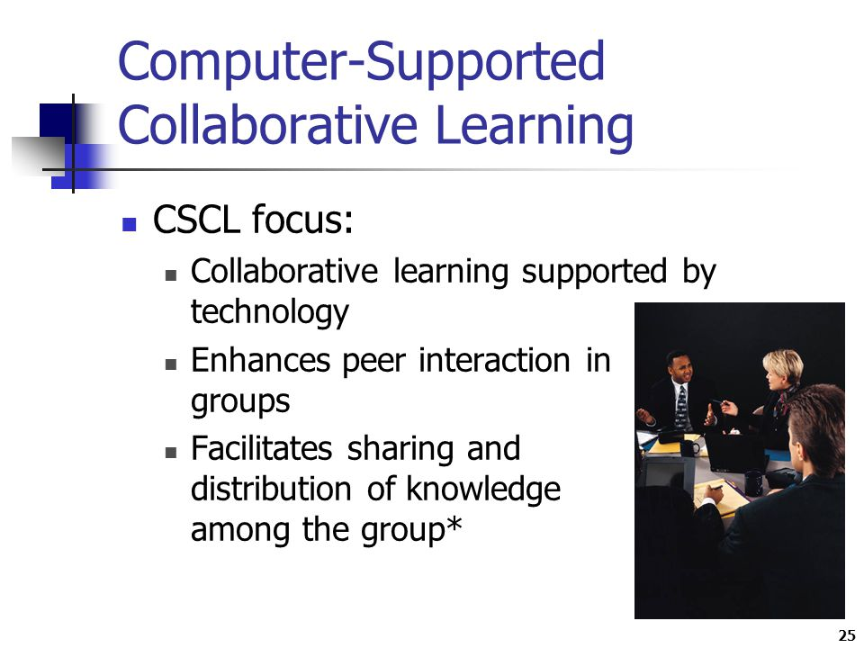 25 Computer-Supported Collaborative Learning CSCL focus: Collaborative learning supported by technology Enhances peer interaction in groups Facilitates sharing and distribution of knowledge among the group*