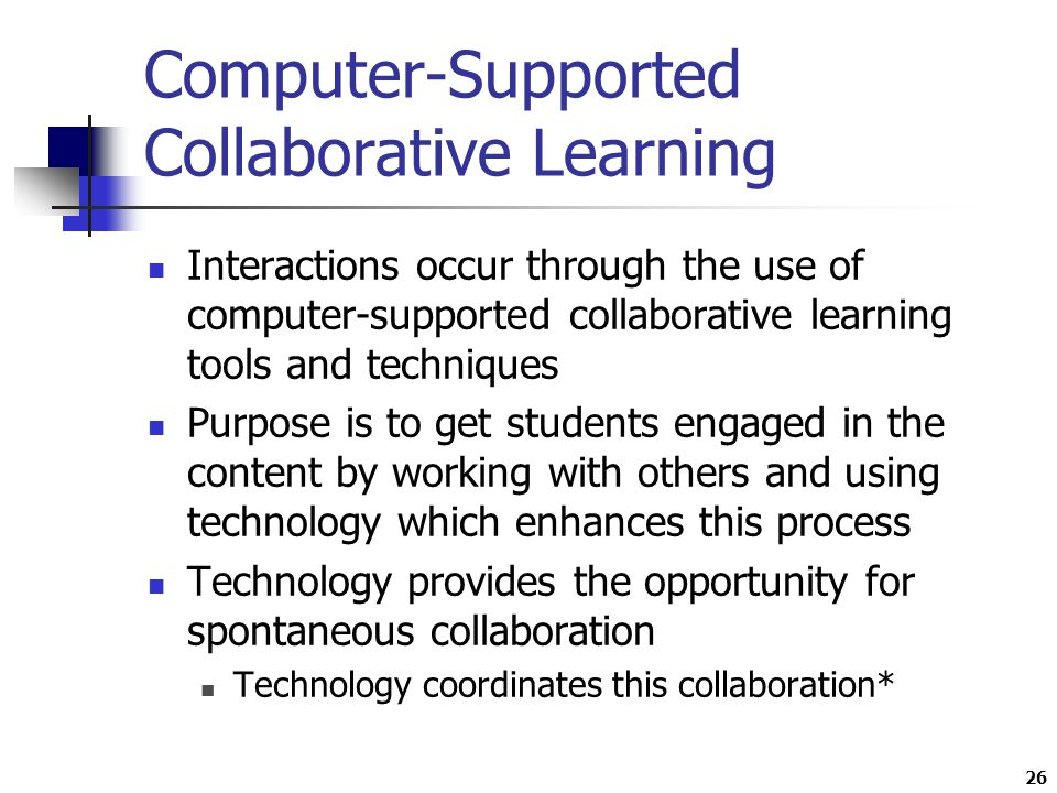26 Computer-Supported Collaborative Learning Interactions occur through the use of computer-supported collaborative learning tools and techniques Purpose is to get students engaged in the content by working with others and using technology which enhances this process Technology provides the opportunity for spontaneous collaboration Technology coordinates this collaboration*