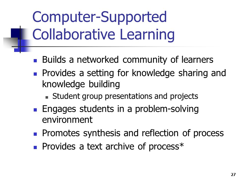 27 Computer-Supported Collaborative Learning Builds a networked community of learners Provides a setting for knowledge sharing and knowledge building Student group presentations and projects Engages students in a problem-solving environment Promotes synthesis and reflection of process Provides a text archive of process*